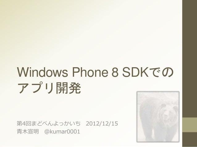 Windows Phone 8 SDKでの アプリ開発 第4回まどべんよっかいち 2012/12/15 青木宣明 @kumar0001