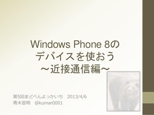 Windows Phone 8の デバイスを使おう ~近接通信編~ 第5回まどべんよっかいち 2013/4/6 青木宣明 @kumar0001