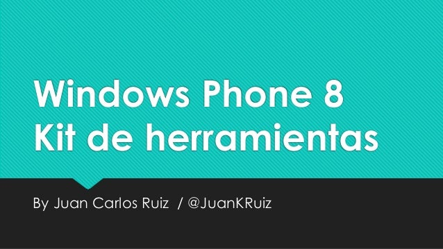 Windows Phone 8 Kit de herramientas By Juan Carlos Ruiz / @JuanKRuiz