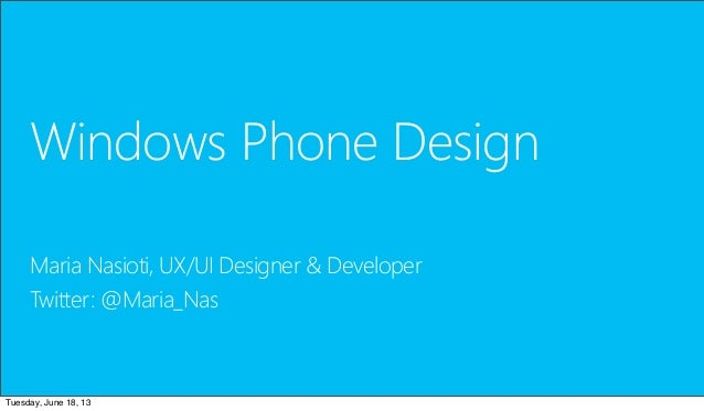 Windows Phone DesignMaria Nasioti, UX/UI Designer & DeveloperTwitter: @Maria_NasTuesday, June 18, 13