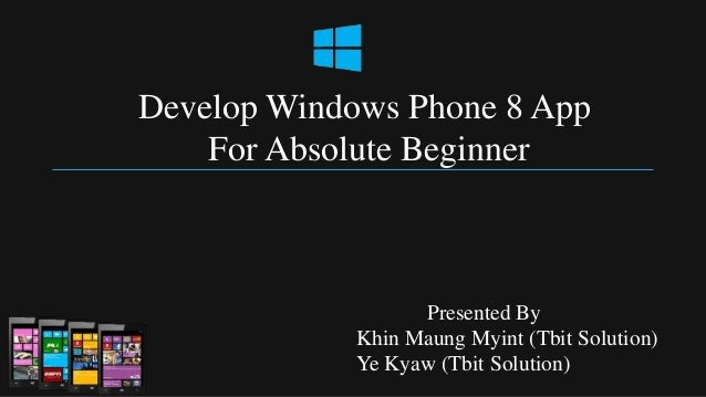 Develop Windows Phone 8 App    For Absolute Beginner                  Presented By            Khin Maung Myint (Tbit Solut...