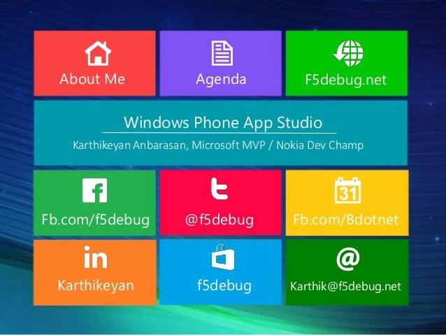 About Me  Agenda  F5debug.net  Windows Phone App Studio Karthikeyan Anbarasan, Microsoft MVP / Nokia Dev Champ  Fb.com/f5d...