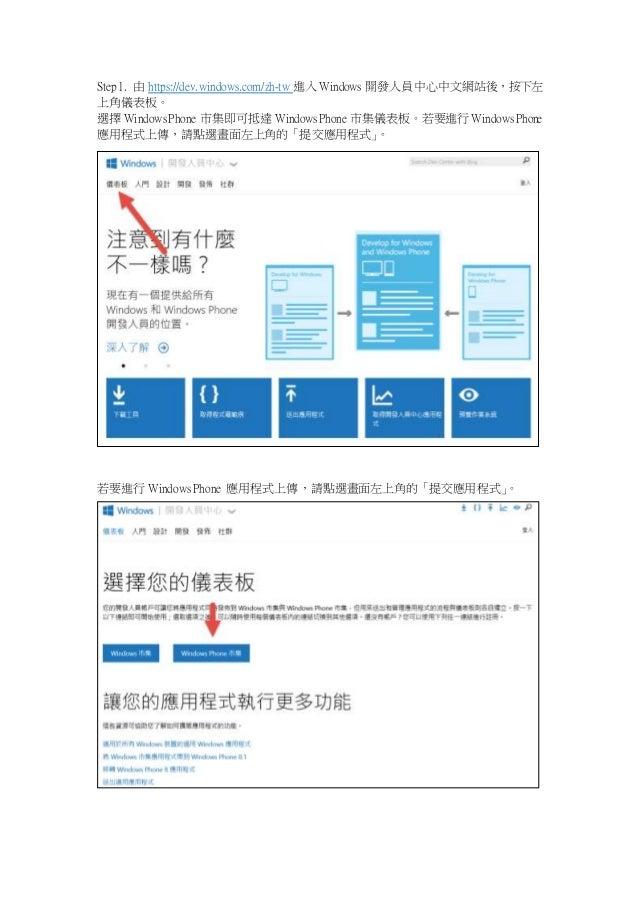 Step 1. 由https://dev.windows.com/zh-tw 進入Windows 開發人員中心中文網站後,按下左  上角儀表板。  選擇Windows Phone 市集即可抵達Windows Phone 市集儀表板。若要進行Wi...