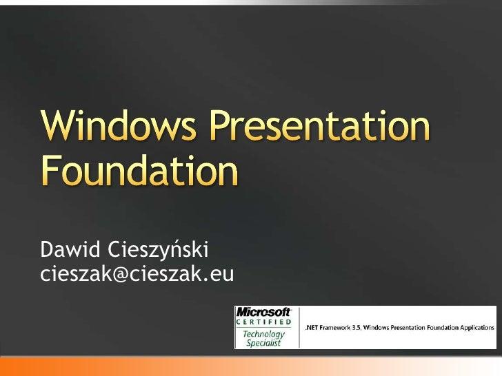 Windows Presentation Foundation<br />Dawid Cieszyńskicieszak@cieszak.eu<br />
