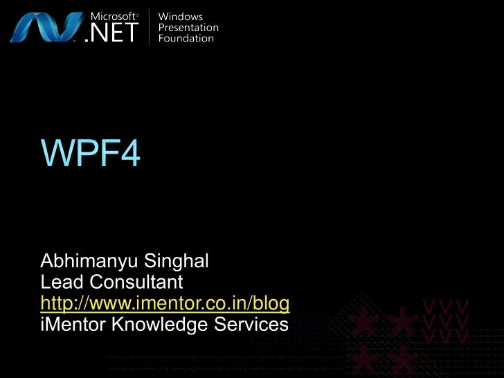 WPF4<br />Abhimanyu Singhal<br />Lead Consultant<br />http://www.imentor.co.in/blog<br />iMentor Knowledge Services<br />