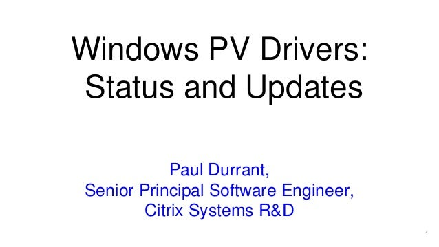 Windows PV Drivers: Status and Updates Paul Durrant, Senior Principal Software Engineer, Citrix Systems R&D 1