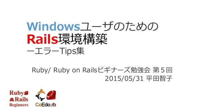 Windowsユーザのための Rails環境構築 ーエラーTips集 Ruby/ Ruby on Railsビギナーズ勉強会 第5回 2015/05/31 平田智子