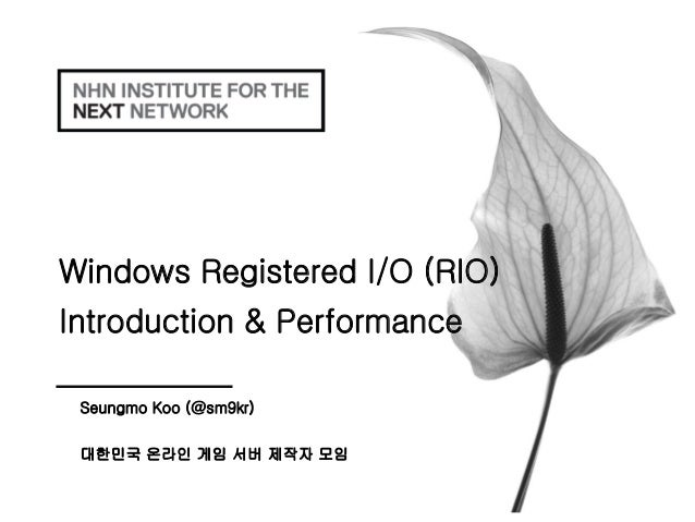 Windows Registered I/O (RIO) Introduction & Performance Seungmo Koo (@sm9kr) 대한민국 온라인 게임 서버 제작자 모임
