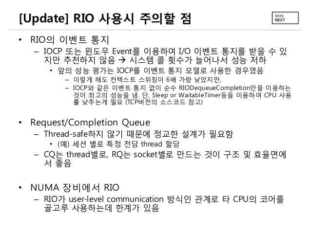 [Update] RIO 사용시 주의할 점 • RIO의 이벤트 통지 – IOCP 또는 윈도우 Event를 이용하여 I/O 이벤트 통지를 받을 수 있 지만 추천하지 않음  시스템 콜 횟수가 늘어나서 성능 저하 • 앞의 성...