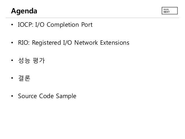 Agenda • IOCP: I/O Completion Port • RIO: Registered I/O Network Extensions • 성능 평가 • 결론 • Source Code Sample