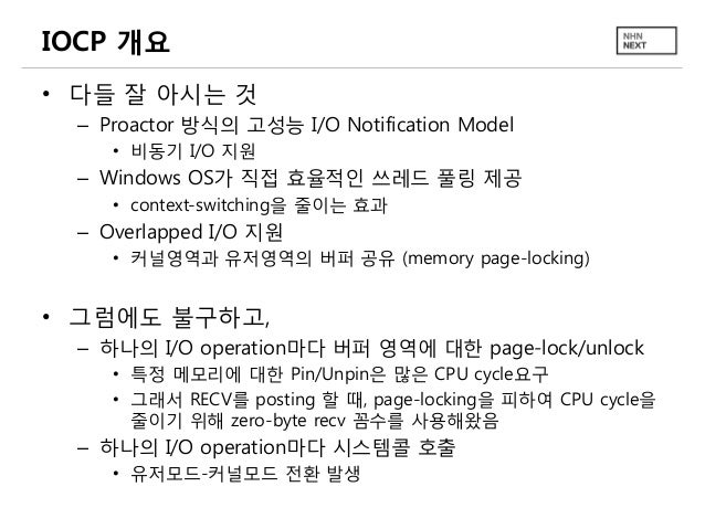 IOCP 개요 • 다들 잘 아시는 것 – Proactor 방식의 고성능 I/O Notification Model • 비동기 I/O 지원  – Windows OS가 직접 효율적인 쓰레드 풀링 제공 • context-swi...