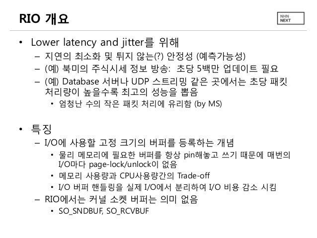 RIO 개요 • Lower latency and jitter를 위해 – 지연의 최소화 및 튀지 않는(?) 안정성 (예측가능성) – (예) 북미의 주식시세 정보 방송: 초당 5백만 업데이트 필요 – (예) Database...
