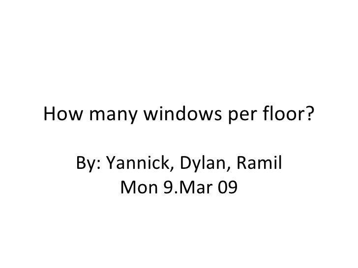 How many windows per floor? By: Yannick, Dylan, Ramil Mon 9.Mar 09