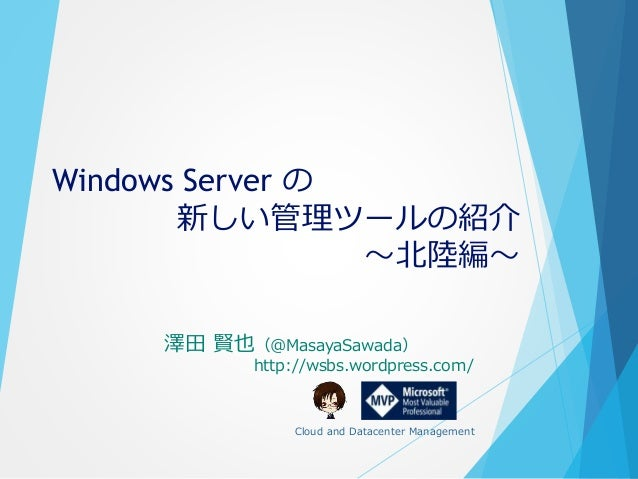Windows Server の 新しい管理ツールの紹介 ~北陸編~ 澤田 賢也(@MasayaSawada) http://wsbs.wordpress.com/ Cloud and Datacenter Management