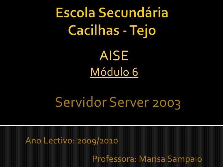 Escola Secundária Cacilhas - Tejo<br />AISEMódulo 6<br />Servidor Server 2003<br />Ano Lectivo: 2009/2010Professora...