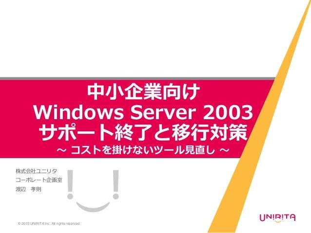 株式会社ユニリタ コーポレート企画室 渡辺 孝則 © 2015 UNIRITA Inc. All rights reserved. 中小企業向け Windows Server 2003 サポート終了と移行対策 ~ コストを掛けないツール見直し ~