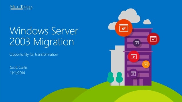 Windows Server  2003 Migration  Opportunity for transformation  Scott Curtis  11/11/2014