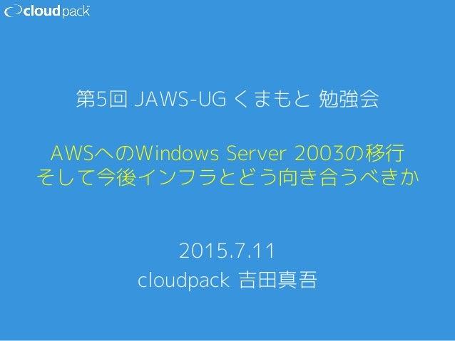 AWSへのWindows Server 2003の移行 そして今後インフラとどう向き合うべきか 2015.7.11 cloudpack 吉田真吾 第5回 JAWS-UG くまもと 勉強会