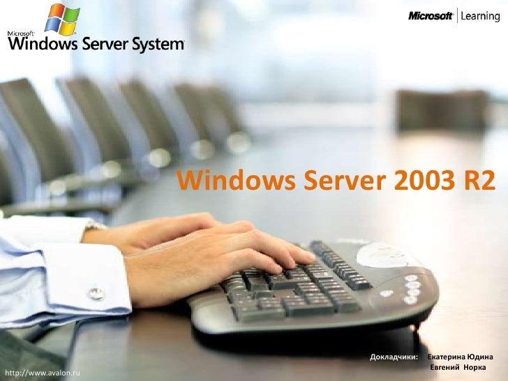 Windows Server 2003 R2                                         Докладчики:   Екатерина Юдина                              ...