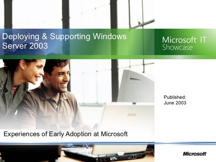 Deploying & Supporting Windows Server 2003 Experiences of Early Adoption at Microsoft Published:  June 2003