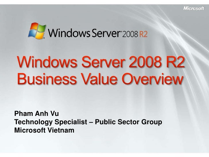 Windows Server 2008 R2Business Value Overview<br />Pham Anh Vu<br />Technology Specialist – Public Sector Group<br />Micro...