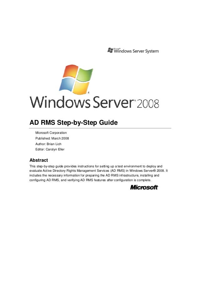 AD RMS Step-by-Step Guide Microsoft Corporation Published: March 2008 Author: Brian Lich Editor: Carolyn Eller  Abstract T...