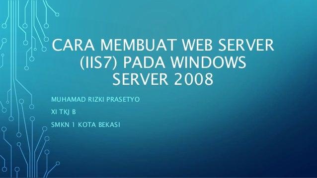 CARA MEMBUAT WEB SERVER (IIS7) PADA WINDOWS SERVER 2008 MUHAMAD RIZKI PRASETYO XI TKJ B SMKN 1 KOTA BEKASI