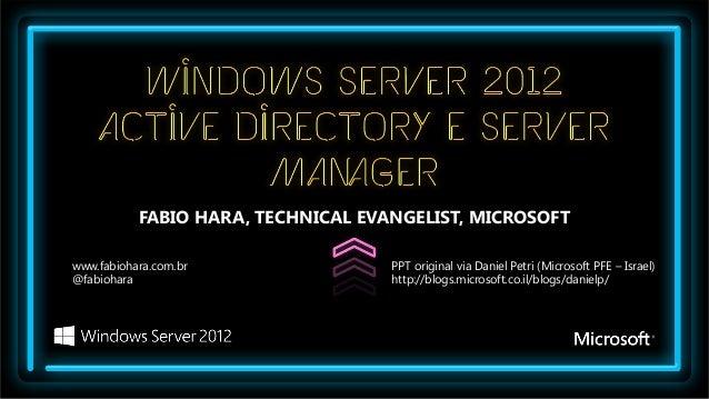 FABIO HARA, TECHNICAL EVANGELIST, MICROSOFTwww.fabiohara.com.br                PPT original via Daniel Petri (Microsoft PF...