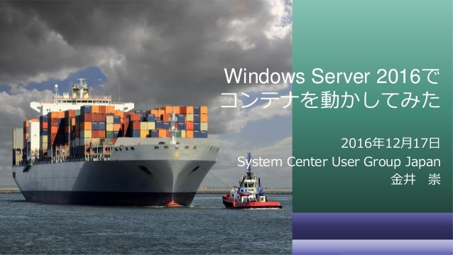 Windows Server 2016で コンテナを動かしてみた 2016年12月17日 System Center User Group Japan 金井 崇