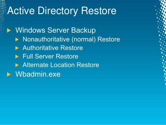 active directory backup restore and User accounts, groups, computers, ous or other objects in domain accidentally deleted no system state backup available for authoritative restoration no other dc's available when an object is deleted from active directory, it isn't actually removed but is instead marked as deleted by an internal.