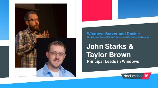 Windows Server and Docker The Internals Behind Bringing Docker and Containers to Windows John Starks & Taylor Brown Princi...