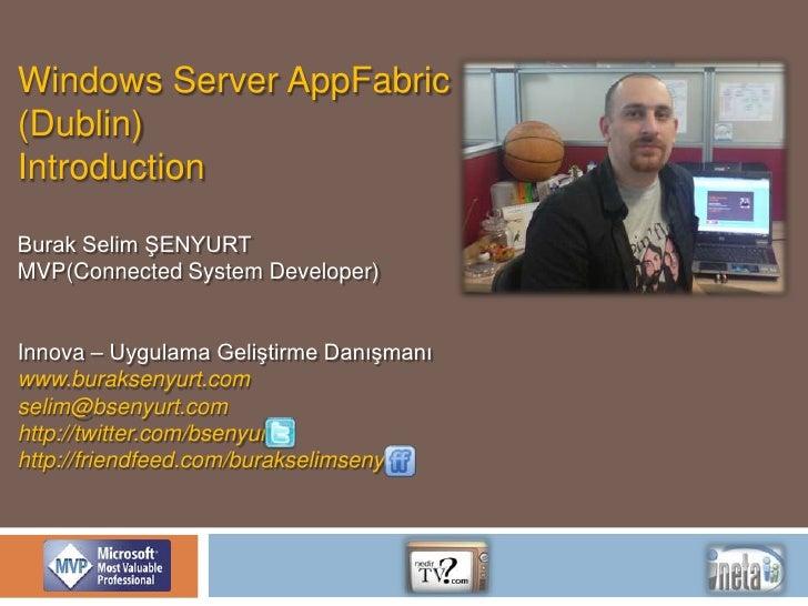 Windows Server AppFabric<br />(Dublin)<br />Introduction<br />Burak Selim ŞENYURT<br />MVP(Connected System Developer)<br ...
