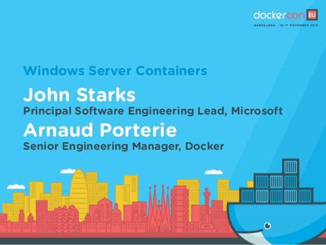 Windows Server Containers John Starks Principal Software Engineering Lead, Microsoft Arnaud Porterie Senior Engineering Ma...