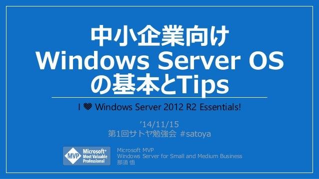 中小企業向け Windows Server OS の基本とTips I 💛 Windows Server 2012 R2 Essentials! '14/11/15 第1回サトヤ勉強会 #satoya Microsoft MVP Windows...
