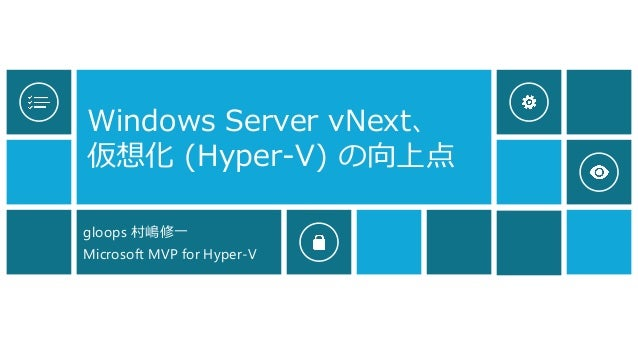 Windows Server vNext、 仮想化(Hyper-V) の向上点  gloops 村嶋修一  Microsoft MVP for Hyper-V