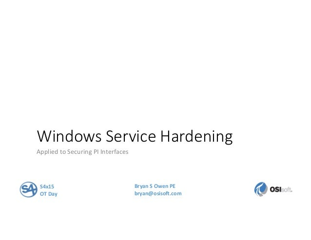 Windows Service Hardening Applied  to  Securing  PI  Interfaces   S4x15   OT  Day   Bryan  S  Owen ...