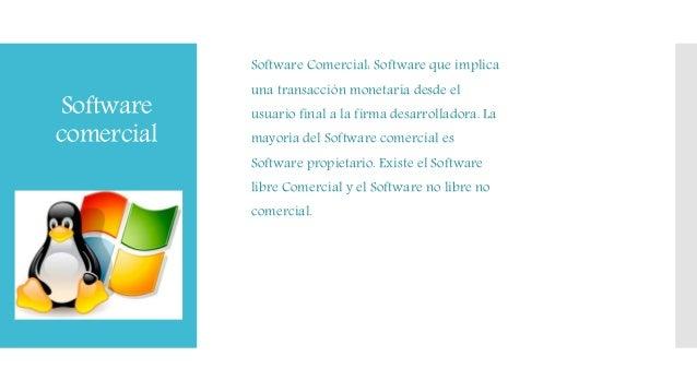 Software comercial Software Comercial: Software que implica una transacción monetaria desde el usuario final a la firma de...