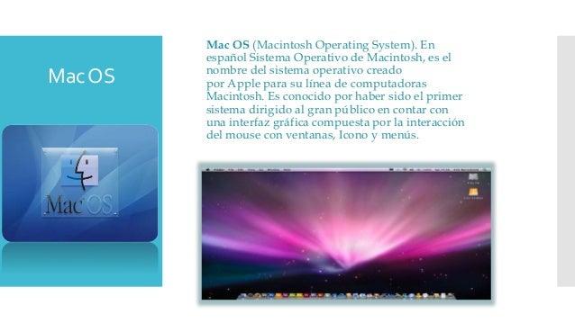 Mac OS (Macintosh Operating System). En español Sistema Operativo de Macintosh, es el nombre del sistema operativo creado ...