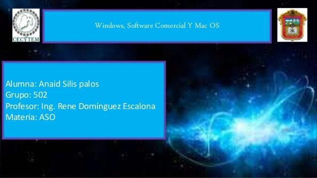 Windows, Software Comercial Y Mac OS Alumna: Anaid Silis palos Grupo: 502 Profesor: Ing. Rene Domínguez Escalona Materia: ...