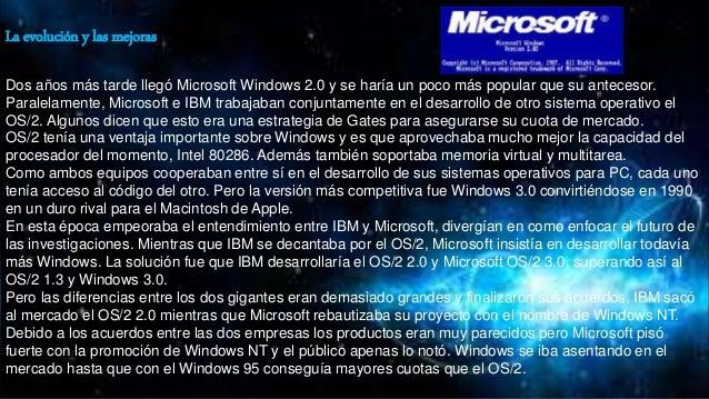 La evolución y las mejoras Dos años más tarde llegó Microsoft Windows 2.0 y se haría un poco más popular que su antecesor....