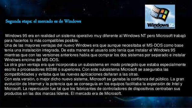 Segunda etapa: el mercado es de Windows Windows 95 era en realidad un sistema operativo muy diferente al Windows NT pero M...