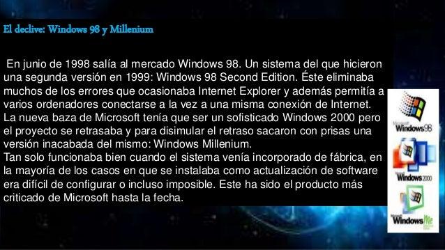 El declive: Windows 98 y Millenium En junio de 1998 salía al mercado Windows 98. Un sistema del que hicieron una segunda v...