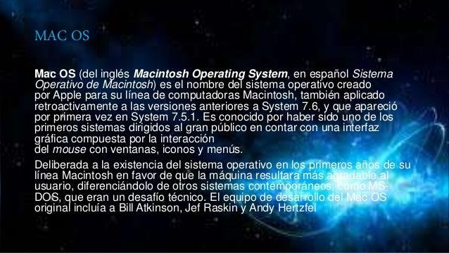 MAC OS Mac OS (del inglés Macintosh Operating System, en español Sistema Operativo de Macintosh) es el nombre del sistema ...