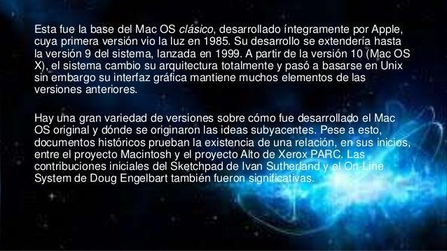 Esta fue la base del Mac OS clásico, desarrollado íntegramente por Apple, cuya primera versión vio la luz en 1985. Su desa...