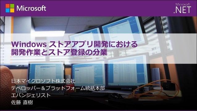 Windows ストアアプリ開発における 開発作業とストア登録の分業  日本マイクロソフト株式会社 デベロッパー&プラットフォーム統括本部 エバンジェリスト 佐藤 直樹