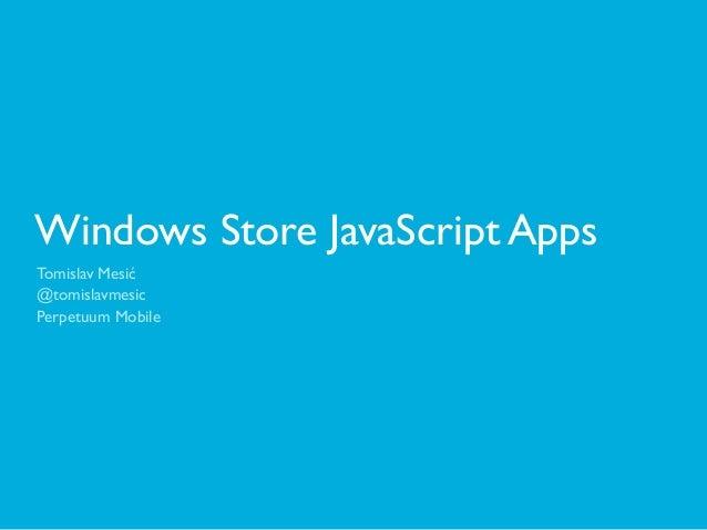Windows Store JavaScript AppsTomislav Mesić@tomislavmesicPerpetuum Mobile