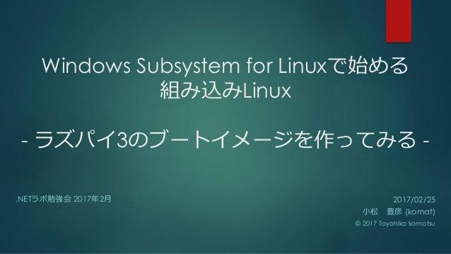 Windows Subsystem for Linuxで始める 組み込みLinux - ラズパイ3のブートイメージを作ってみる - .NETラボ勉強会 2017年2月 2017/02/25 小松 豊彦 (komat) © 2017 Toyohi...