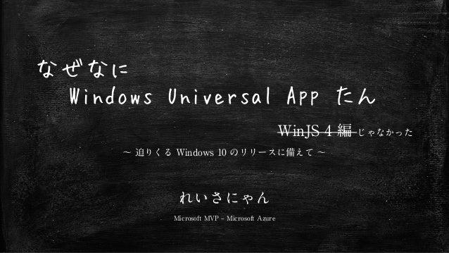 なぜなに Windows Universal App たん WinJS 4 編 じゃなかった ~ 迫りくる Windows 10 のリリースに備えて ~ れいさにゃん Microsoft MVP – Microsoft Azure