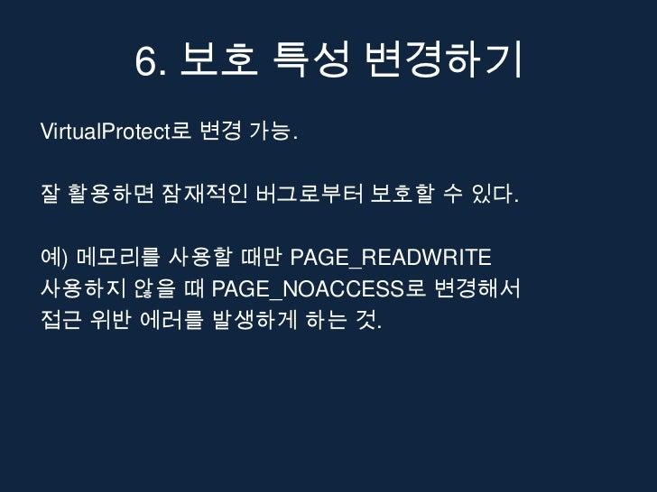 6. 보호 특성 변경하기VirtualProtect로 변경 가능.잘 활용하면 잠재적인 버그로부터 보호할 수 있다.예) 메모리를 사용할 때만 PAGE_READWRITE사용하지 않을 때 PAGE_NOACCESS로 변경해서접근...