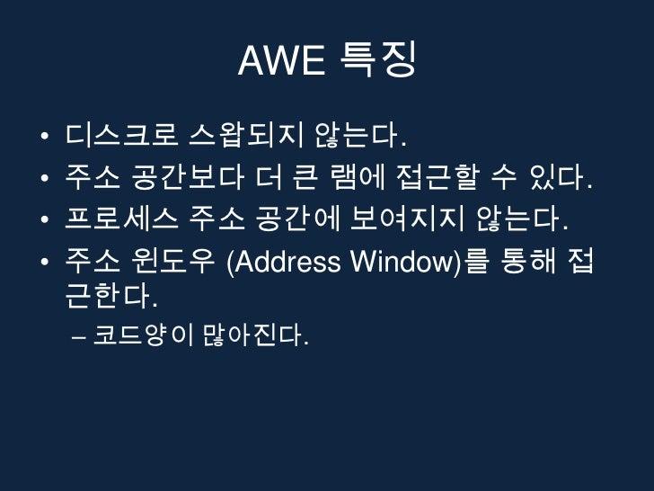 AWE 특징•   디스크로 스왑되지 않는다.•   주소 공간보다 더 큰 램에 접근할 수 있다.•   프로세스 주소 공간에 보여지지 않는다.•   주소 윈도우 (Address Window)를 통해 접    근한다.    ...